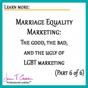 Marriage Equality Marketing: The good, the bad, and the ugly of LGBT marketing. Part 6 of 6