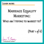 Marriage Equality Marketing: Who am I trying to market to? Part 1 of 6