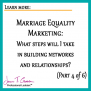 Marriage Equality Marketing: What steps will I take in building networks and relationships? Part 4 of 6