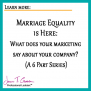 Marriage Equality is HERE: What does your marketing say about your company?  (A special 6 part series)