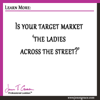 Is your target market 'the ladies across the street?'