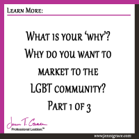 What is your 'why'? Why do you want to market to the LGBT community? Part 1 of 3