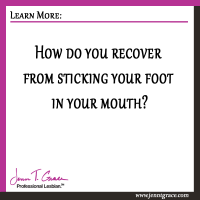 How do you recover from sticking your foot in your mouth?