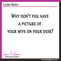 Why don't you have a picture of your wife on your desk?