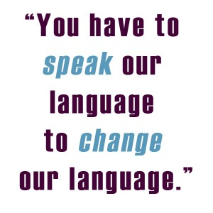 """You have to speak our language to change our language."""